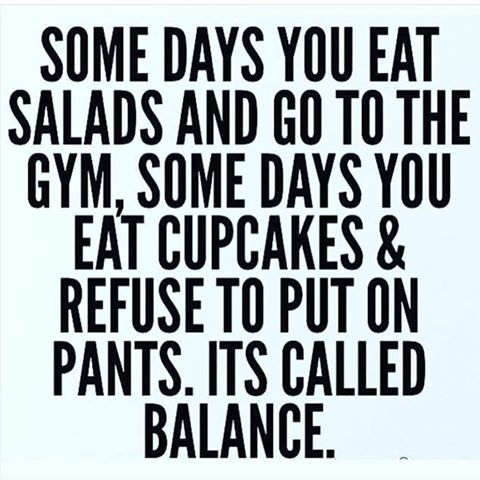 Some days you eat salads and go to the gym, some days you eat cupcakes & refuse to put on pants. It's called balance.