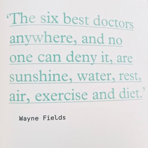 THE SIX BEST DOCTORS ANYWHERE ARE SUNSHINE, WATER, REST, AIR, EXERCSE AND DIET.