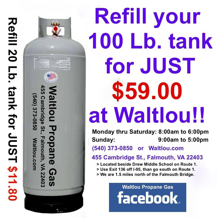 Waltlou Propane Gas 455 Cambridge St., Falmouth, VA 22403 Serving: Stafford, Quantico, Fredericksburg, King George, Bealton, Aquia and the surrounding areas, 7 DAYS A WEEK. 540-373-0850 www.Waltlou.com Monday thru Saturday:  8am to 6pm Sunday:  9am to 5pm 540-373-0850 www.Waltlou.com Gas Prices: 100 Lb. tank refill (full refill): $59.00 20 Lb. tank refill (full refill): $11.80 100 Lb. propane tank: $129.00 (No Extra Tax)! Regulators, POL Valves, hoses, etc.: in stock!