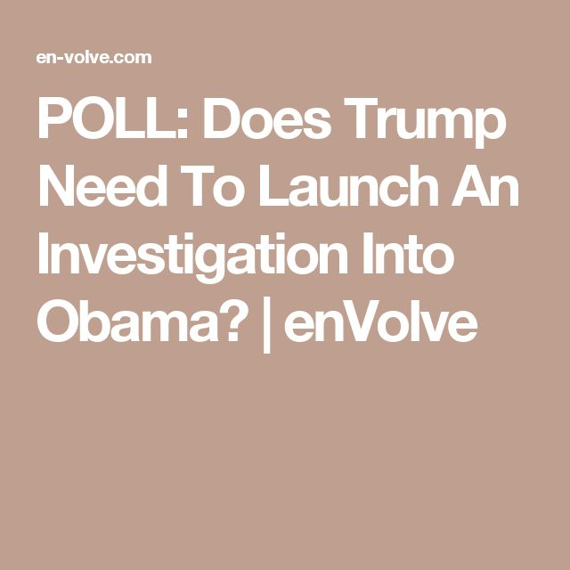 POLL: Does Trump Need To Launch An Investigation Into Obama? | enVolve