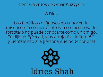 """Pensamientos de Omar Khayyam: A Dios. Los fanáticos religiosos no conocen tu misericordia como nosotros la conocemos. Un forastero no puede conocerte como un amigo. Tú dijiste: """"¡Pecad, y os arrojaré al Infierno!"""". ¡Cuéntale eso a la persona que no te conoce! - Idries Shah, Caravana de Sueños."""