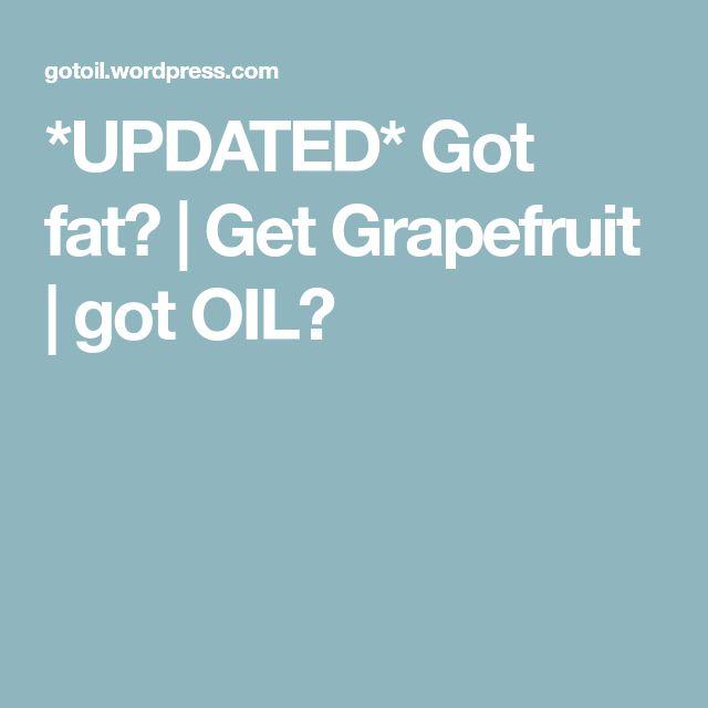 *UPDATED* Got fat?   Get Grapefruit   got OIL?