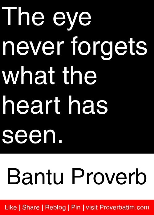 The eye never forgets what the heart has seen. - Bantu Proverb #proverbs #quotes