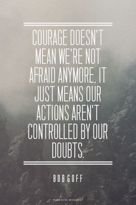 Courage doesn't mean we're not afraid anymore, it just means our actions aren't…