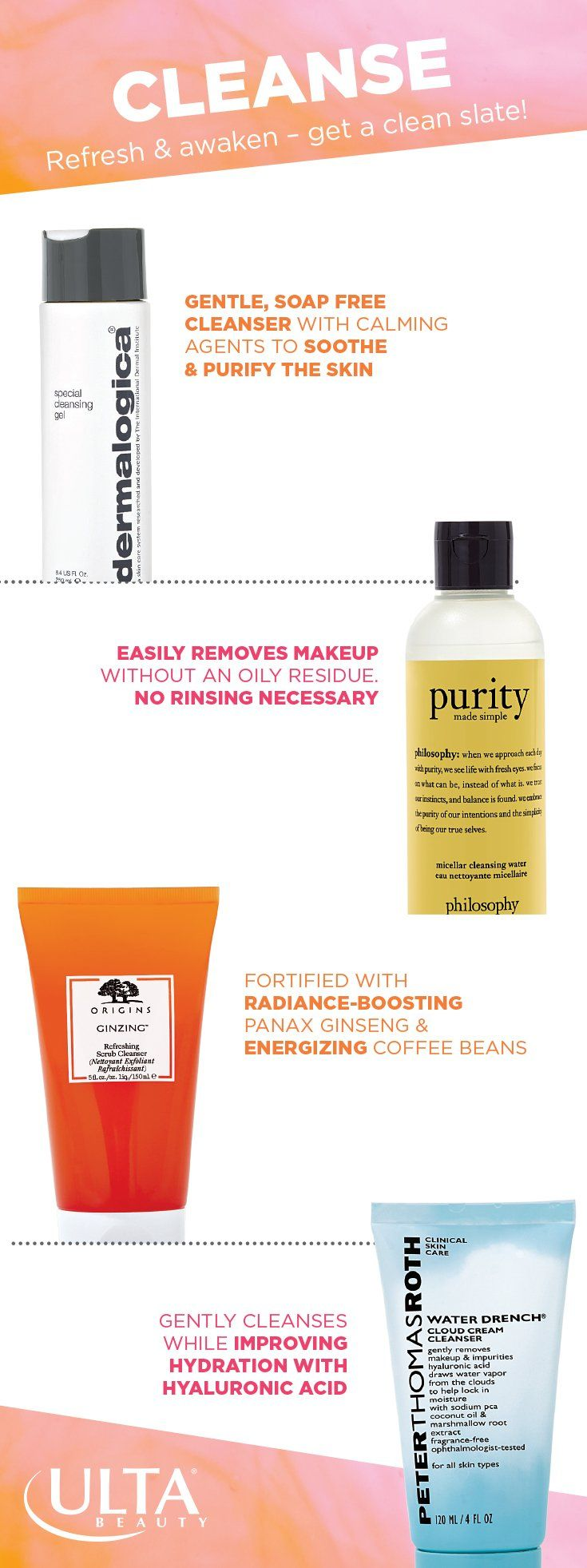 Start with a clean slate. Pick a cleanser based on your skin type and what you're looking for. Some of our top picks: Dermalogica Special Cleansing Gel—a soap-free cleanser that soothes and purifies. Philosophy Purity (an Ulta Beauty exclusive!)—their new micellar water to remove makeup and precleanse. Origins GinZing Refreshing Scrub Cleanser—with radiance-boosting ginseng and energizing coffee beans. Peter Thomas Roth Water Drench Cloud Cream Cleanser, with hydrating hyaluronic acid.