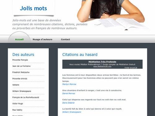 Citations et Proverbes - Base de données d'auteurs en français.Le site gratuit Jolis-mots est une base de données comprenant de nombreuses citations, dictons, aphorismes, maximes, pensées ou proverbes en francais de différents auteurs.  Recueil de milliers de citations ou maximes d'écrivains, d'hommes politiques ou de personnages du monde toutes en français. Vous y découvrirez donc des pensées pleine de sagesse ou d'humour en fonction.  (via Citations d'auteurs sur J