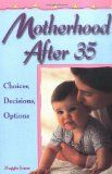 """Motherhood After 35: Choices, Decisions, Options, by Maggie Jones -- How is having a baby different for women in their late 30s, early 40s? If you're between 35 & 45, trying to have a baby, or have already conceived, here's the reassurance you need... the facts you've been waiting for. Evaluates the advantages as well as the risks of later motherhood. Whether you are considering your 1st pregnancy after 35 or are starting a """"2nd"""" family later in life, written with you in mind."""