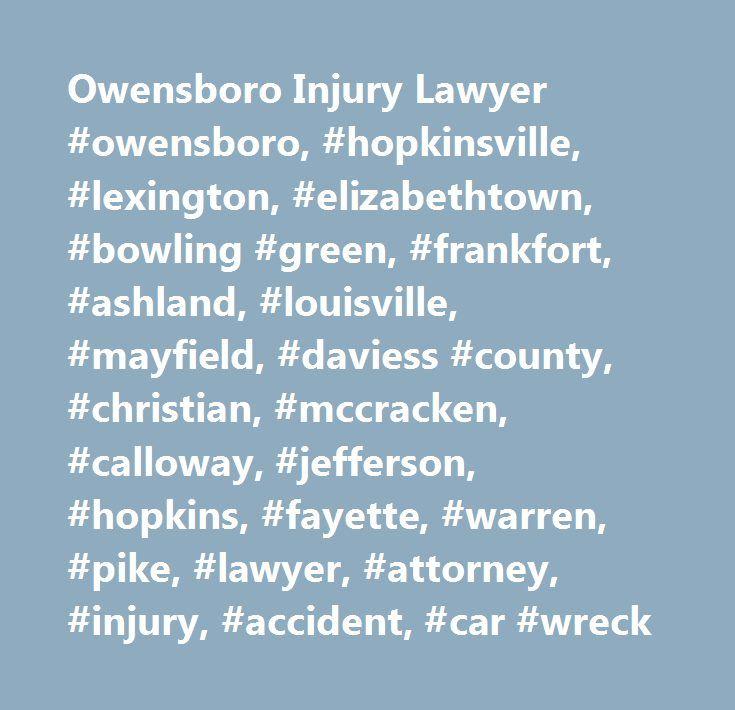 Owensboro Injury Lawyer #owensboro, #hopkinsville, #lexington, #elizabethtown, #bowling #green, #frankfort, #ashland, #louisville, #mayfield, #daviess #county, #christian, #mccracken, #calloway, #jefferson, #hopkins, #fayette, #warren, #pike, #lawyer, #attorney, #injury, #accident, #car #wreck…