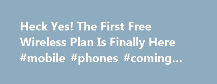 Heck Yes! The First Free Wireless Plan Is Finally Here #mobile #phones #coming #soon http://mobile.remmont.com/heck-yes-the-first-free-wireless-plan-is-finally-here-mobile-phones-coming-soon/  You ve only got so many options when it comes to home Internet. Don t like the folks who… Read more Read more We first heard about FreedomPop s free wireless service aspirations earlier this year, and now the details and the beta have finally arrived. The biggest piece of the puzzle we were missingRead…
