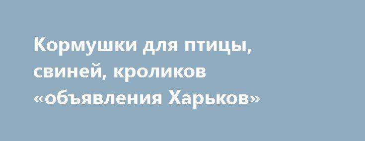 Кормушки для птицы, свиней, кроликов «объявления Харьков» http://www.pogruzimvse.ru/doska255/?adv_id=1814 Производим и реализуем бункерные кормушки из оцинкованной стали. Возможно изготовление под необходимые размеры. Опт, розница. Кормушки бункерные, микрочашечные поилки, системы ниппельного поения, автопоилки для кроликов и птицы. Бордюры для грядок. Изготовление нестандартных изделий из оцинкованной стали. Более детальную информацию уточняйте у наших менеджеров.  {{AutoHashTags}}