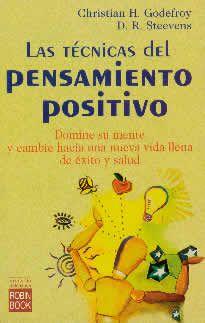 Las ténicas del pensameinto positivo de Christian H.Godefroy-D.R.Steevens editado por Robin Book. Con este libro aprendera a utilizar el poder de su mente para perfeccionar su forma de vida y aumentar su autoestima personal. En definitiva, un libro que le ayudará a cambiar su vida a través de sencillas prácticas mentales.