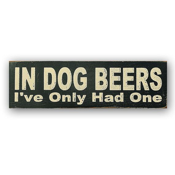 In Dog Beers Ive Only Had One Each sign is hand painted and distressed for an aged, vintage finish. I have applied a coat of clear finish to