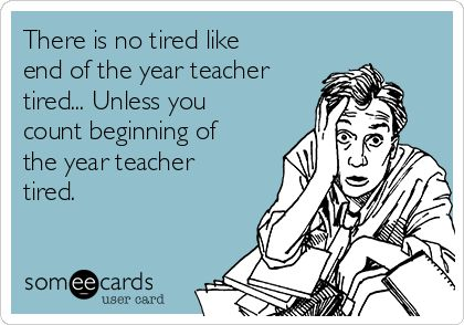 There is no tired like end of the year teacher tired... Unless you count beginning of the year teacher tired.