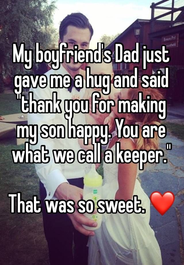 """""""My boyfriend's Dad just gave me a hug and said """"thank you for making my son happy. You are what we call a keeper."""" That was so sweet. ❤"""""""