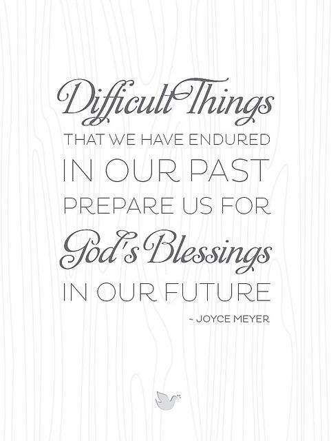 {Inspiring Words collection: Quote #4} Difficult things in our past  Gods blessings in our future. Joyce Meyer