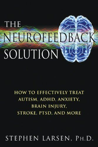 Bestseller Books Online The Neurofeedback Solution: How to Treat Autism, ADHD, Anxiety, Brain Injury, Stroke, PTSD, and More Stephen Larsen $13.29  - http://www.ebooknetworking.net/books_detail-1594773661.html