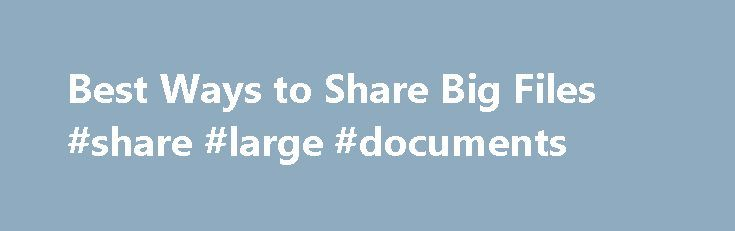 Best Ways to Share Big Files #share #large #documents http://gambia.remmont.com/best-ways-to-share-big-files-share-large-documents/  # 3 Ways to Share Supersized Files Share ginormous files using filesharing services, cloud storage and productivity apps. / Credit: Folder image via Shutterstock Need to share a ginormous file? Sending it by email is almost guaranteed to fail. Although technology has come a long way, most email providers still have attachment size limits, making what should be…