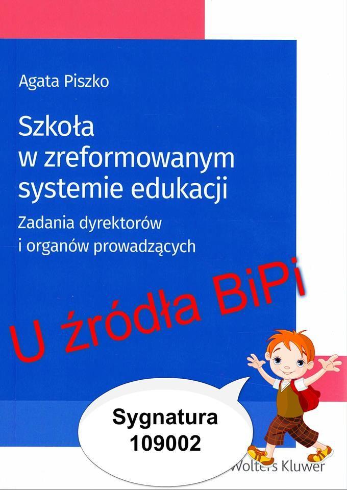 Szkoła w zreformowanym systemie edukacji : zadania dyrektorów i organów prowadzących / Agata Piszko