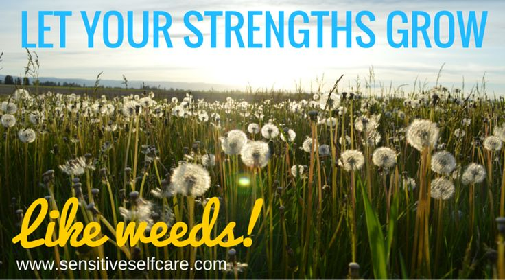 Let your strengths grow like weeds.  Sensitive Self-Care Blog