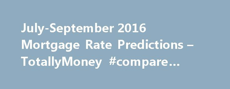 July-September 2016 Mortgage Rate Predictions – TotallyMoney #compare #mortgages http://mortgages.remmont.com/july-september-2016-mortgage-rate-predictions-totallymoney-compare-mortgages/  #mortgage rate predictions # Mortgage Rate Predictor Essential Mortgage Data Where Are Mortgage Rates Heading? What Type of Mortgage Should You Take Out? Meet the Panel Essential Mortgage Data Current UK Average Mortgage Rate The Change in Mortgage Rate The … Continue reading →