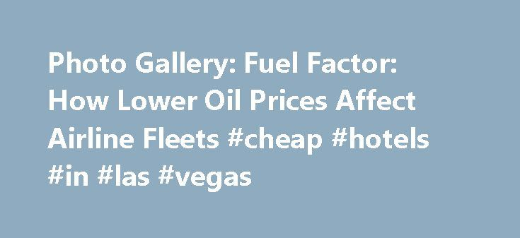 Photo Gallery: Fuel Factor: How Lower Oil Prices Affect Airline Fleets #cheap #hotels #in #las #vegas http://cheap.remmont.com/photo-gallery-fuel-factor-how-lower-oil-prices-affect-airline-fleets-cheap-hotels-in-las-vegas/  #airline prices # Fuel Factor: How Lower Oil Prices Affect Airline Fleets The sustained run of low oil prices has had a ripple effect throughout the aviation industry, benefiting airlines in particular, since fuel is such a major part of their cost equations. Depending on…