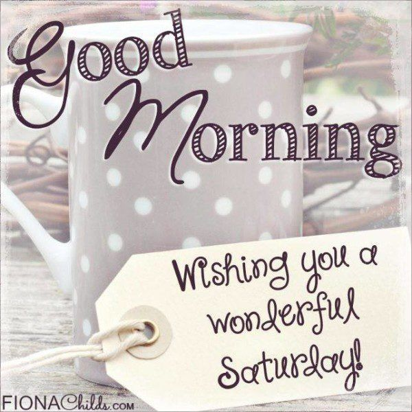 Good Morning, Wishing You A Wonderful Saturday