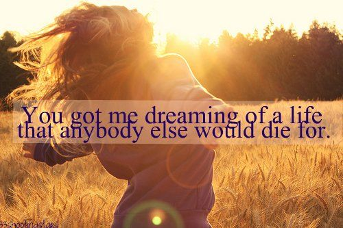 """You got me dreaming of a life that anybody else would die for."" -Oh My Goodness Olly Murs"