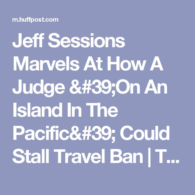 Wow...remember WWII hero, Senator for over 40 years Daniel Inouye? He was from this wonderful state, so blessed with aloha for all...take a lesson...Jeff Sessions Marvels At How A Judge 'On An Island In The Pacific' Could Stall Travel Ban | The Huffington Post