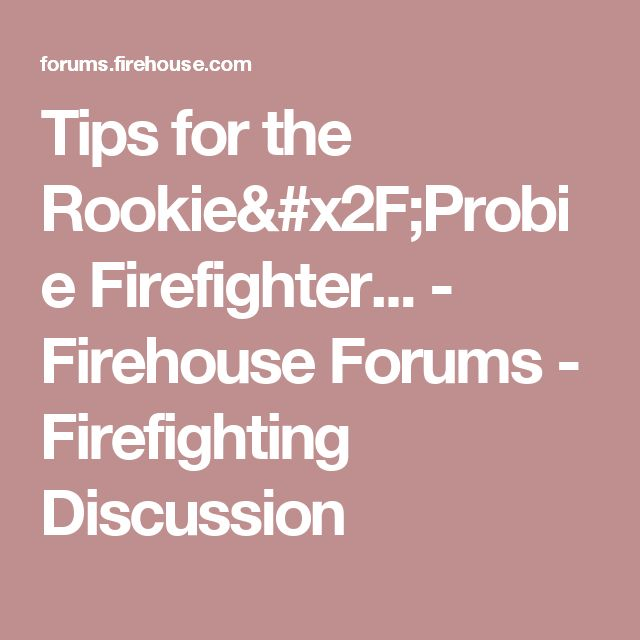 Tips for the Rookie/Probie Firefighter... - Firehouse Forums - Firefighting Discussion