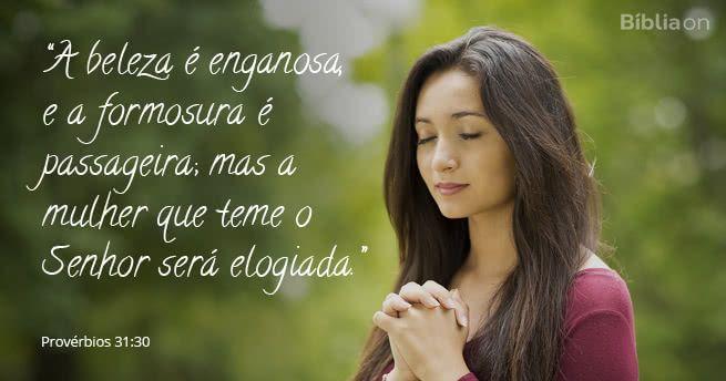 A beleza é enganosa, e a formosura é passageira; mas a mulher que teme o Senhor será elogiada. Provérbios 31:30