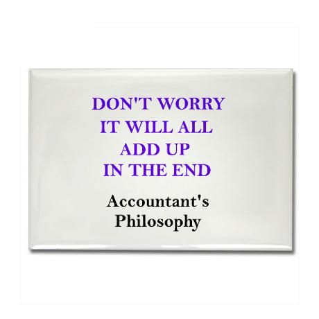The Accountant's Philosophy... it all adds up, eventually lol ...