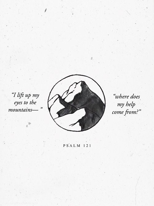 My help comes from the Lord, the Maker of heaven and earth. Psalm 121.