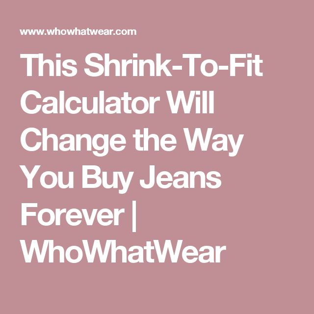 This Shrink-To-Fit Calculator Will Change the Way You Buy Jeans Forever   WhoWhatWear