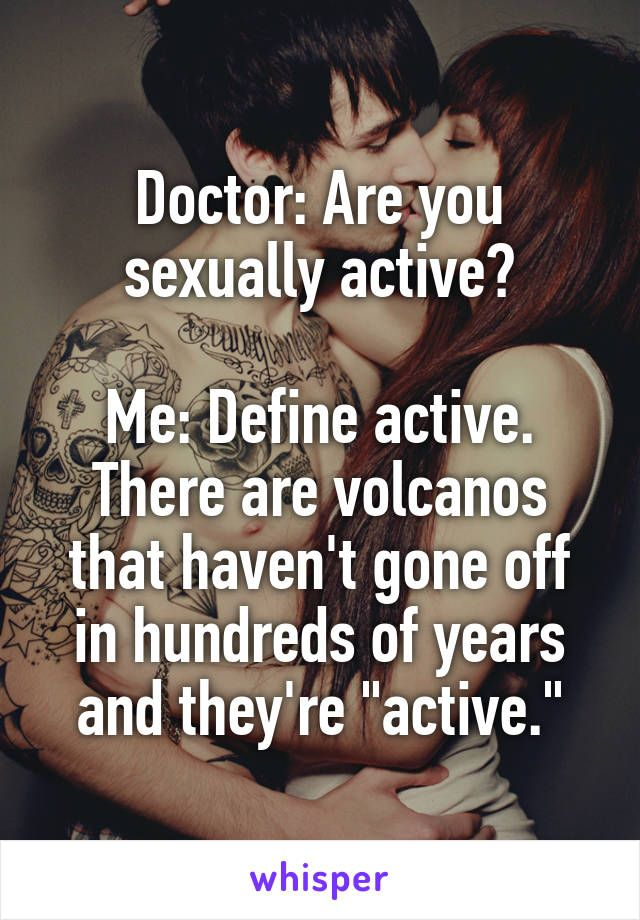 """Doctor: Are you sexually active?  Me: Define active. There are volcanos that haven't gone off in hundreds of years and they're """"active."""""""