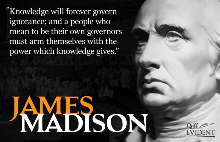 """Knowledge will forever govern ignorance; a people who mean to be their own governers must arm themselves with the power knowledge gives."""" - James Madison Quotes 