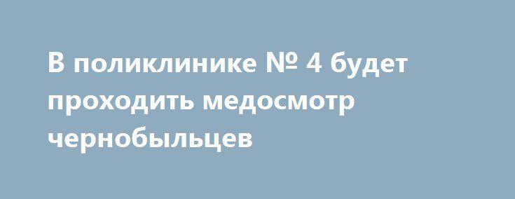 В поликлинике № 4 будет проходить медосмотр чернобыльцев http://shostka.info/shostkanews/v_poliklinike_4_budet_prohodit_medosmotr_chernobyl_cev  Пройдет ежегодный медицинский осмотр лиц, пострадавших вследствие аварии на Чернобыльской АЭС.