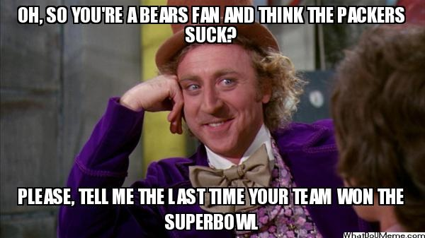 OH, SO YOU'RE A BEARS FAN AND THINK THE PACKERS SUCK