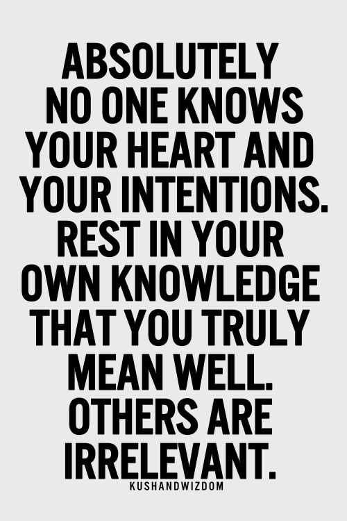 Absolutely no one knows your heart and your intentions.  Rest in your own knowledge that you truly mean well others are irrelevant.