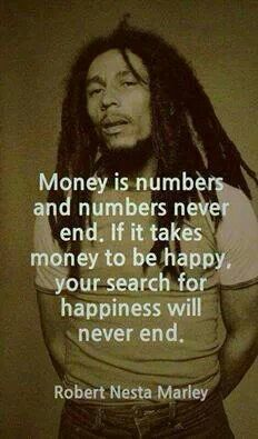 Money is numbers and numbers never end. If it takes money to be happy, your search will never end. ~Robert Nesta Marley