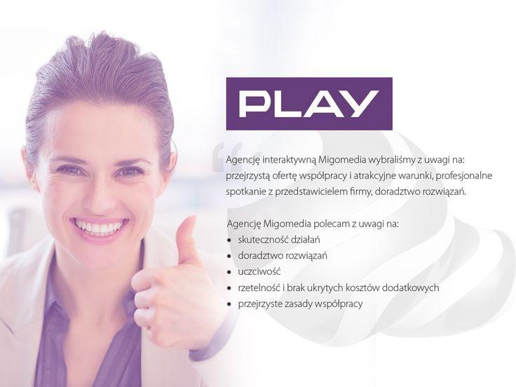 """Play. """"Agencję interaktywną #Migomedia wybraliśmy z uwagi na: przejrzystą ofertę współpracy i atrakcyjne warunki, profesjonalne spotkanie z przedstawicielem firmy, doradztwo rozwiązań."""""""