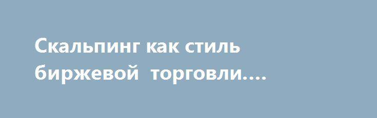 Скальпинг как стиль биржевой торговли. «Школа форекс» http://krok-forex.ru/news2/?adv_id=370 Инвестиционная академия предлагает возможные примеры, которые помогут новичкам пройти обучение торговле на финансовых рынках. Используйте бесплатный справочник «Учим форекс» для того чтобы разобраться с этим бизнесом и понять, как заработать деньги на forex.  Скальпер – это трейдер, занимающийся высокочастотным трейдингом, который направлен на извлечение сверхкраткосрочной прибыли огромное количество…