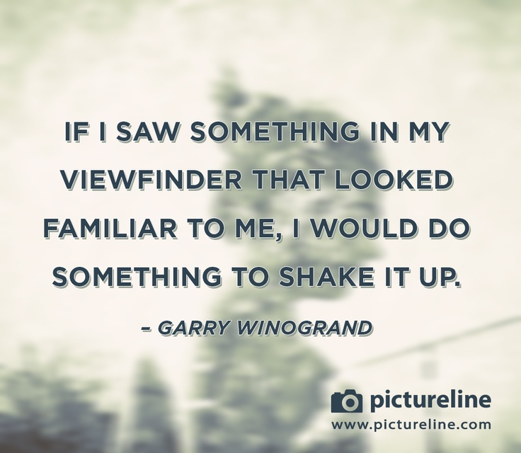 """""""If I saw something in my viewfinder that looked familiar to me, I would do something to shake it up."""" ~Garry Winogrand www.pictureline.com"""