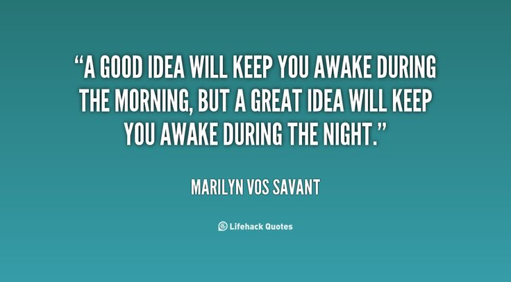 A good idea will keep you awake during the morning, but a great idea will keep you awake during the night. - Marilyn vos Savant at Lifehack Quotes