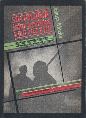 Socjologia jako krytyka społeczna. Orientacja radykalna i krytyczna we współczesnej socjologii zachodniej, Janusz Mucha, PWN, 1986, http://www.antykwariat.nepo.pl/socjologia-jako-krytyka-spoleczna-orientacja-radykalna-i-krytyczna-we-wspolczesnej-p-14125.html