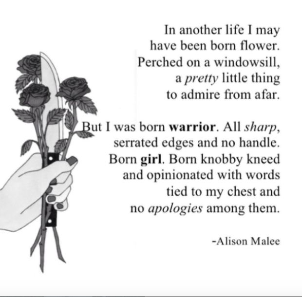 """""""In another life I may have been born flower. Perched on a windowsill, a pretty little thing to admire from afar. But I was born warrior. All sharp, serrated edges and no handle. Born girl. Born knobby kneed and opinionated with words tied to my chest and no apologies among them.""""  — Alison Malee"""