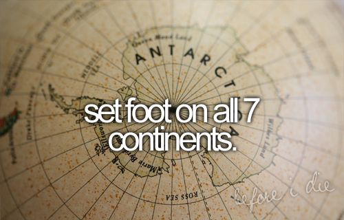 Now this will be challenging! Set foot on all 7 continents.