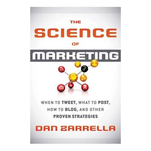 The Science of Marketing: When to Tweet, What to Post, How to Blog, and Other Proven Strategies: Dan Zarrella: 9781118138274: Amazon.com: Books
