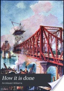 """""""How It Is Done: or, Victories of the Engineer"""" - Archibald Williams, 1908, 484 pp."""