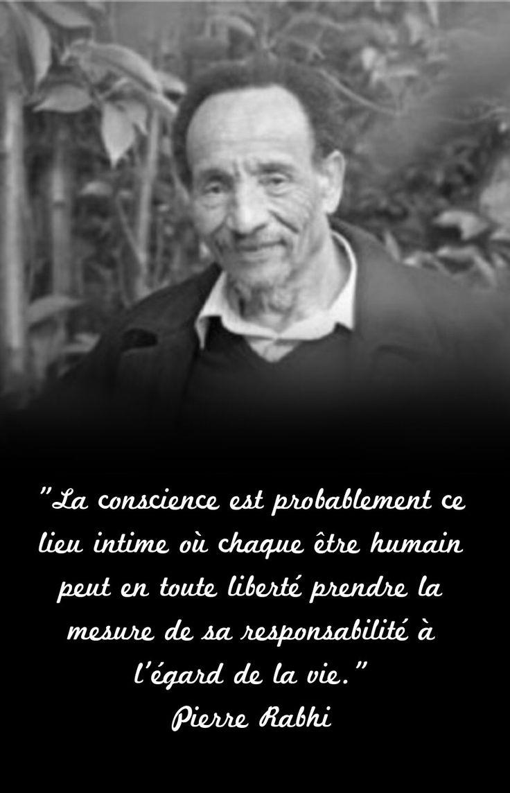 """""""La conscience est probablement ce lieu intime où chaque être humain peut en toute liberté prendre la mesure de sa responsabilité à l'égard de la vie."""" Pierre Rabhi. (Manifeste pour la Terre et l'Humanisme - Pour une insurrection des consciences (2008))"""
