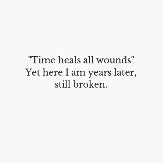 Time heals nothing♠ time is not relevant, when you have deep wounds as i do, I know I will never be healed.